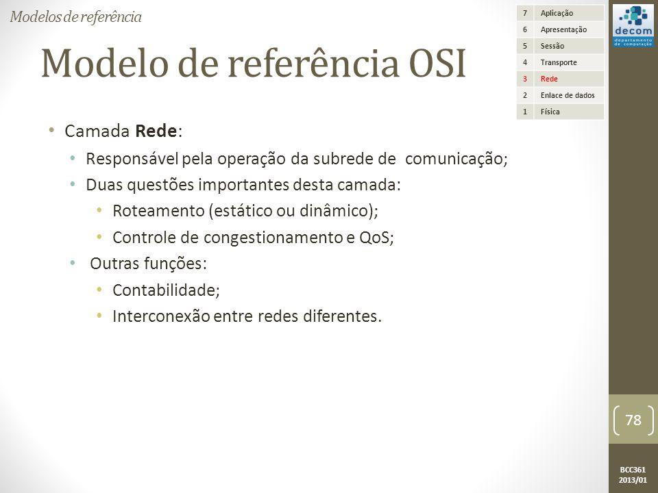 BCC361 2013/01 Modelo de referência OSI • Camada Rede: • Responsável pela operação da subrede de comunicação; • Duas questões importantes desta camada: • Roteamento (estático ou dinâmico); • Controle de congestionamento e QoS; • Outras funções: • Contabilidade; • Interconexão entre redes diferentes.