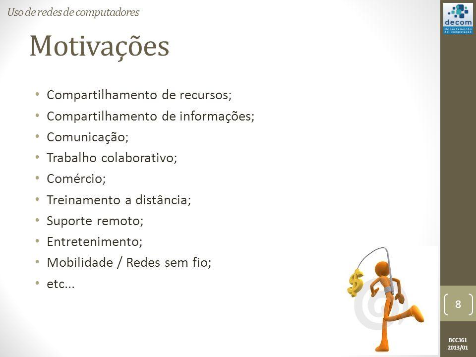 BCC361 2013/01 Motivações • Compartilhamento de recursos; • Compartilhamento de informações; • Comunicação; • Trabalho colaborativo; • Comércio; • Treinamento a distância; • Suporte remoto; • Entretenimento; • Mobilidade / Redes sem fio; • etc...
