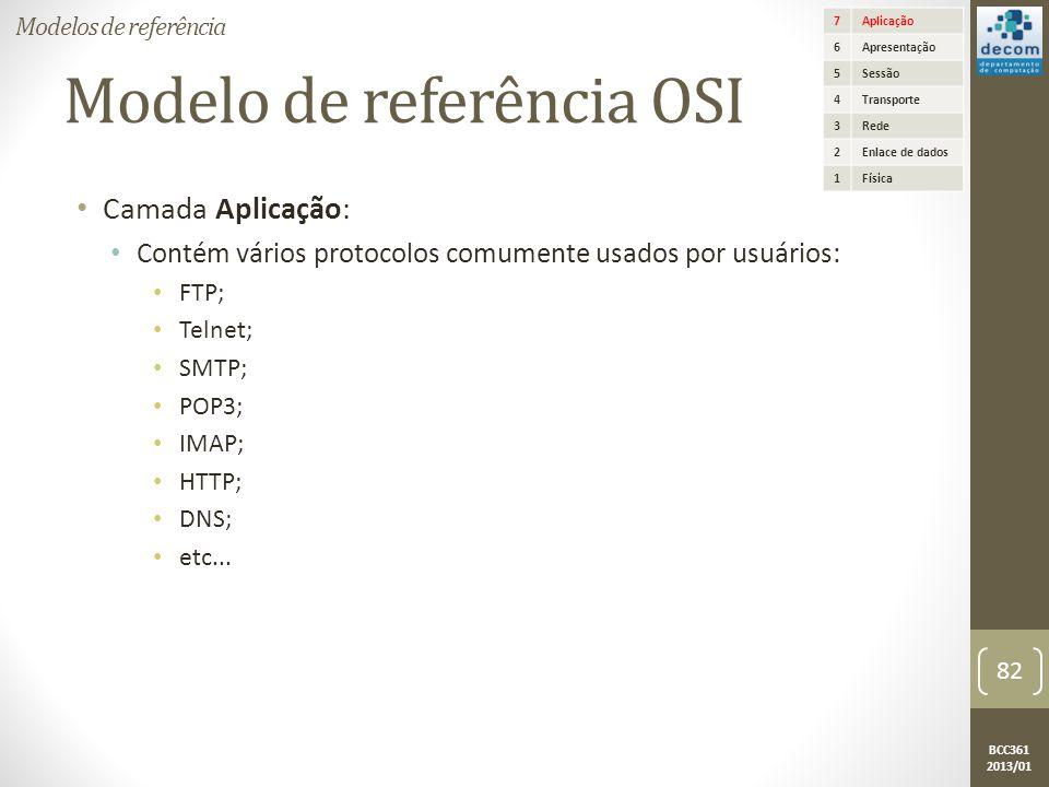 BCC361 2013/01 Modelo de referência OSI • Camada Aplicação: • Contém vários protocolos comumente usados por usuários: • FTP; • Telnet; • SMTP; • POP3; • IMAP; • HTTP; • DNS; • etc...