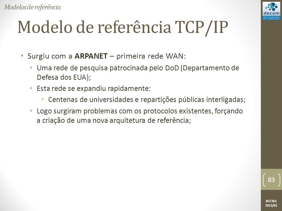 BCC361 2013/01 Modelo de referência TCP/IP • Surgiu com a ARPANET – primeira rede WAN: • Uma rede de pesquisa patrocinada pelo DoD (Departamento de Defesa dos EUA); • Esta rede se expandiu rapidamente: • Centenas de universidades e repartições públicas interligadas; • Logo surgiram problemas com os protocolos existentes, forçando a criação de uma nova arquitetura de referência; Modelos de referência 83