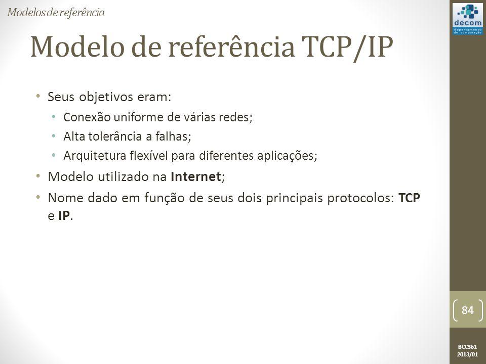 BCC361 2013/01 Modelo de referência TCP/IP • Seus objetivos eram: • Conexão uniforme de várias redes; • Alta tolerância a falhas; • Arquitetura flexível para diferentes aplicações; • Modelo utilizado na Internet; • Nome dado em função de seus dois principais protocolos: TCP e IP.