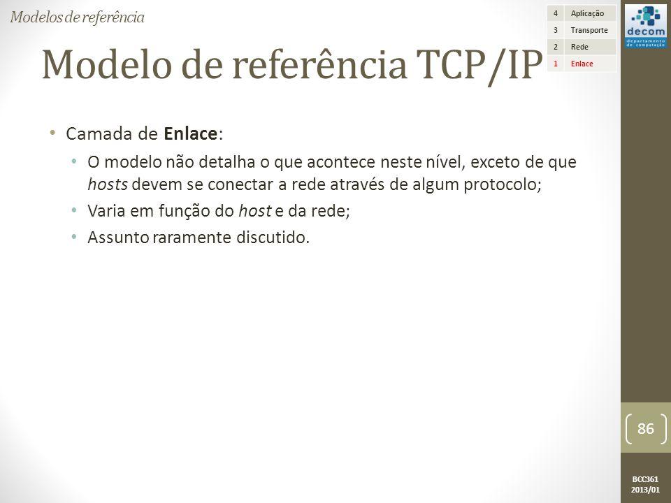 BCC361 2013/01 Modelo de referência TCP/IP • Camada de Enlace: • O modelo não detalha o que acontece neste nível, exceto de que hosts devem se conectar a rede através de algum protocolo; • Varia em função do host e da rede; • Assunto raramente discutido.