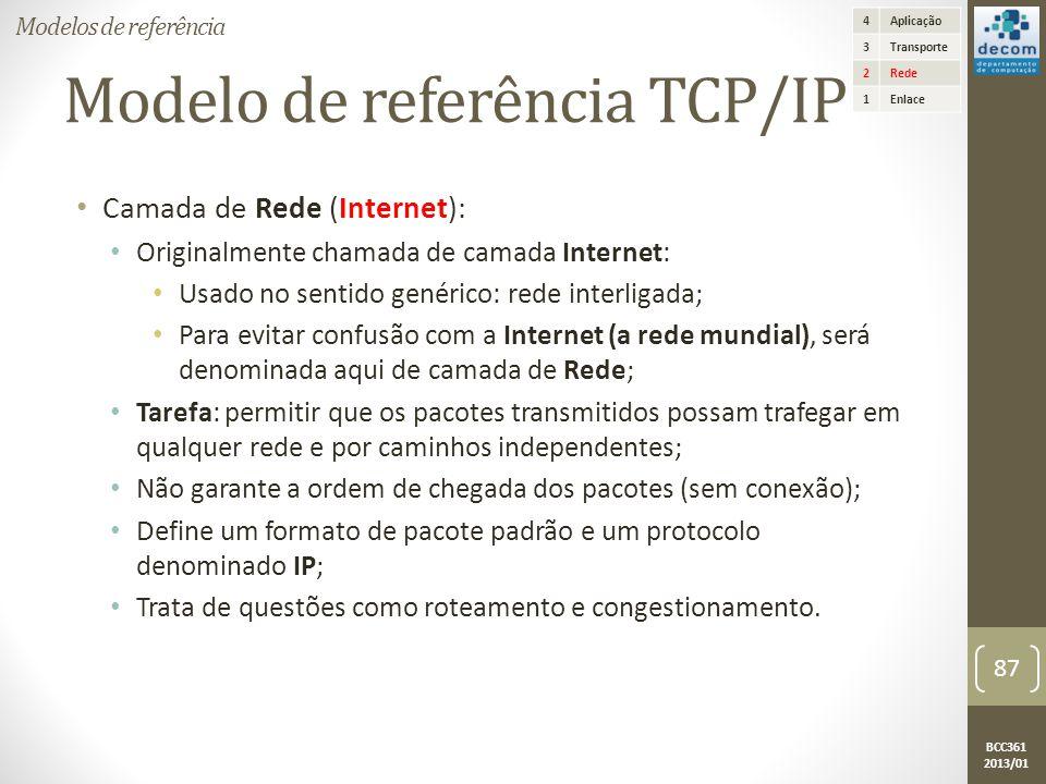 BCC361 2013/01 Modelo de referência TCP/IP • Camada de Rede (Internet): • Originalmente chamada de camada Internet: • Usado no sentido genérico: rede interligada; • Para evitar confusão com a Internet (a rede mundial), será denominada aqui de camada de Rede; • Tarefa: permitir que os pacotes transmitidos possam trafegar em qualquer rede e por caminhos independentes; • Não garante a ordem de chegada dos pacotes (sem conexão); • Define um formato de pacote padrão e um protocolo denominado IP; • Trata de questões como roteamento e congestionamento.