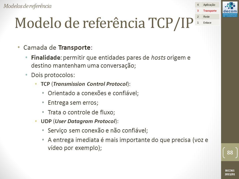 BCC361 2013/01 Modelo de referência TCP/IP • Camada de Transporte: • Finalidade: permitir que entidades pares de hosts origem e destino mantenham uma conversação; • Dois protocolos: • TCP (Transmission Control Protocol): • Orientado a conexões e confiável; • Entrega sem erros; • Trata o controle de fluxo; • UDP (User Datagram Protocol): • Serviço sem conexão e não confiável; • A entrega imediata é mais importante do que precisa (voz e vídeo por exemplo); 4Aplicação 3Transporte 2Rede 1Enlace Modelos de referência 88