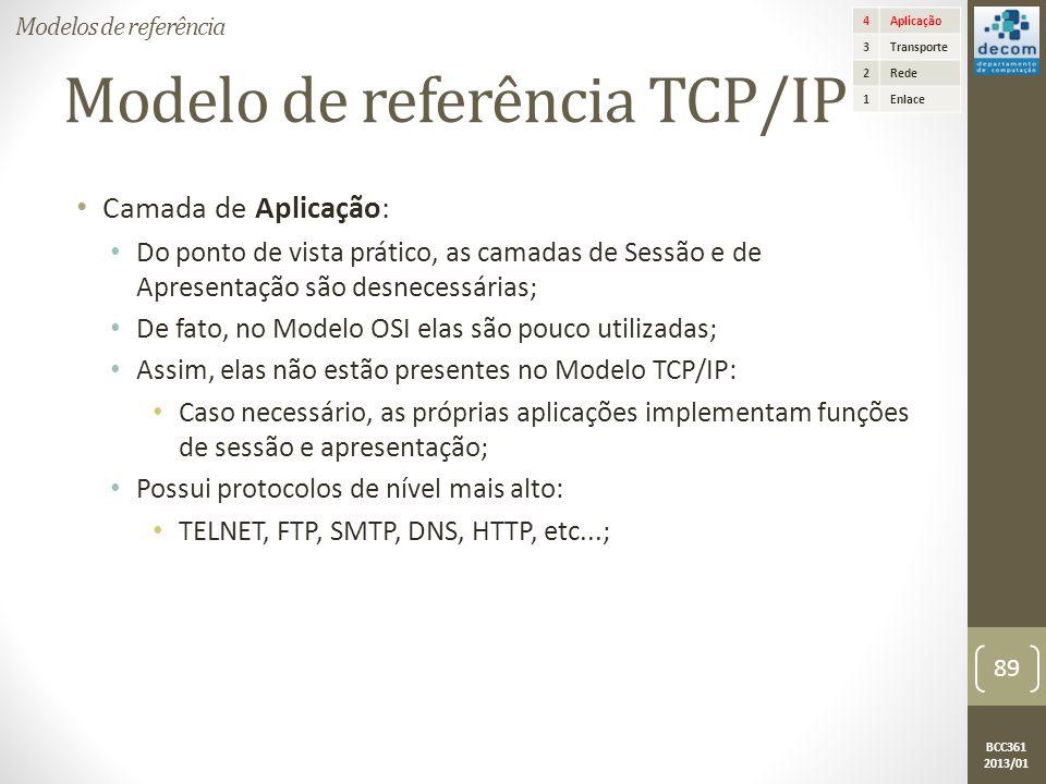 BCC361 2013/01 Modelo de referência TCP/IP • Camada de Aplicação: • Do ponto de vista prático, as camadas de Sessão e de Apresentação são desnecessárias; • De fato, no Modelo OSI elas são pouco utilizadas; • Assim, elas não estão presentes no Modelo TCP/IP: • Caso necessário, as próprias aplicações implementam funções de sessão e apresentação; • Possui protocolos de nível mais alto: • TELNET, FTP, SMTP, DNS, HTTP, etc...; 4Aplicação 3Transporte 2Rede 1Enlace Modelos de referência 89