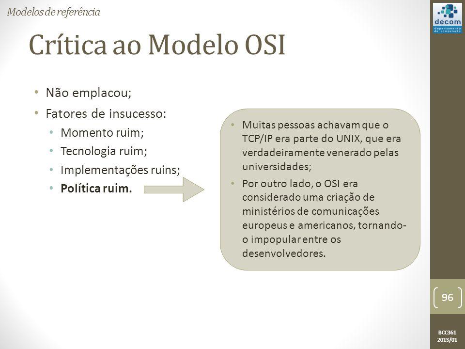 BCC361 2013/01 Crítica ao Modelo OSI • Não emplacou; • Fatores de insucesso: • Momento ruim; • Tecnologia ruim; • Implementações ruins; • Política ruim.