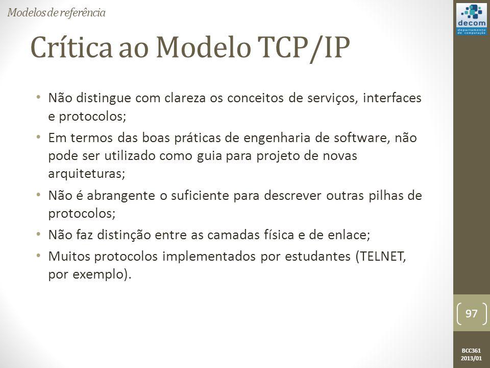 BCC361 2013/01 Crítica ao Modelo TCP/IP • Não distingue com clareza os conceitos de serviços, interfaces e protocolos; • Em termos das boas práticas de engenharia de software, não pode ser utilizado como guia para projeto de novas arquiteturas; • Não é abrangente o suficiente para descrever outras pilhas de protocolos; • Não faz distinção entre as camadas física e de enlace; • Muitos protocolos implementados por estudantes (TELNET, por exemplo).