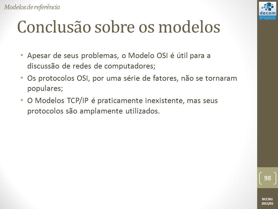 BCC361 2013/01 Conclusão sobre os modelos • Apesar de seus problemas, o Modelo OSI é útil para a discussão de redes de computadores; • Os protocolos OSI, por uma série de fatores, não se tornaram populares; • O Modelos TCP/IP é praticamente inexistente, mas seus protocolos são amplamente utilizados.