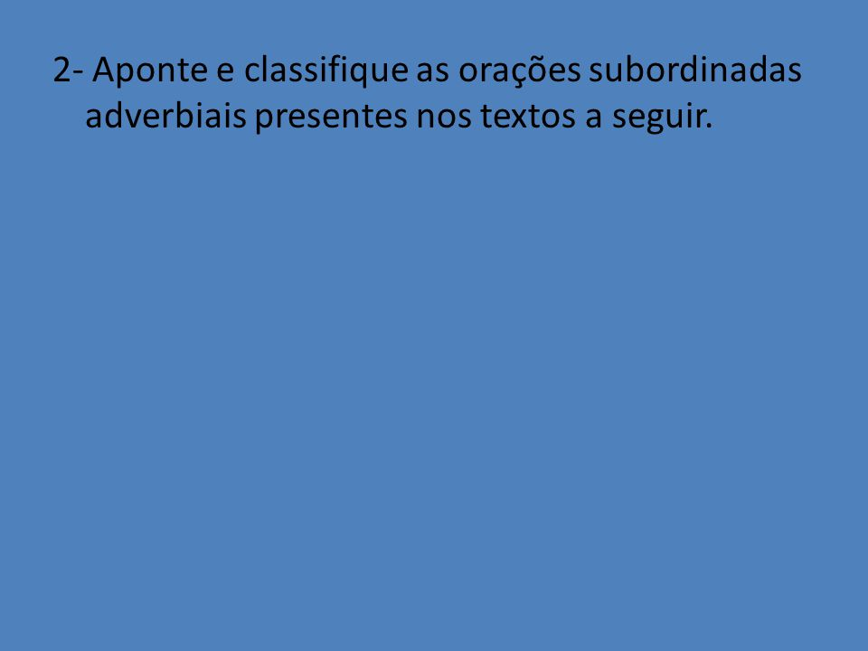 2- Aponte e classifique as orações subordinadas adverbiais presentes nos textos a seguir.