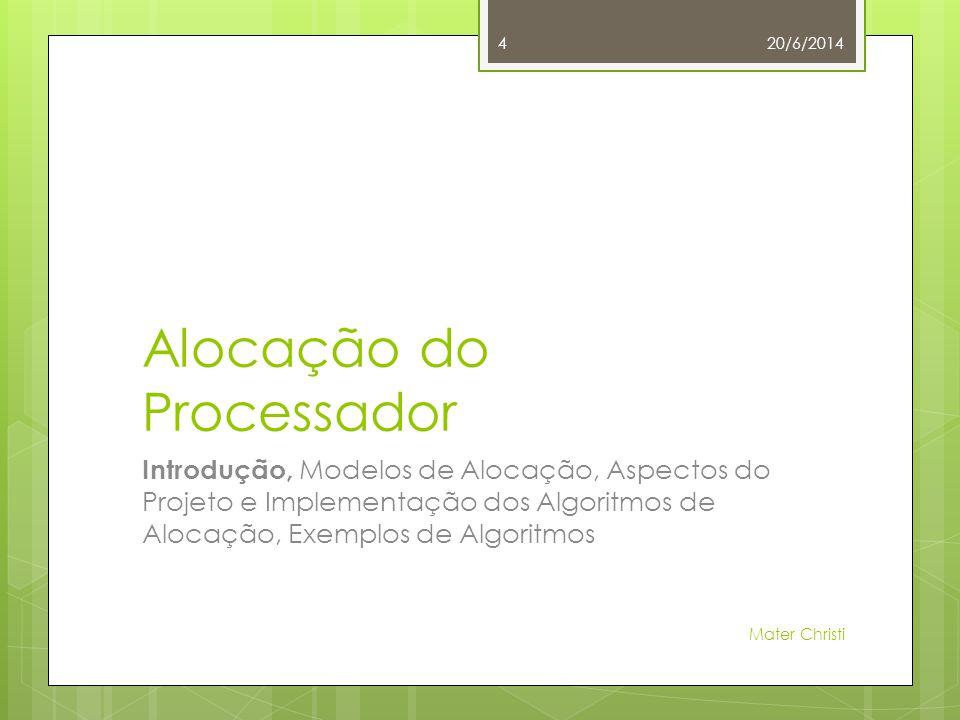 Alocação do Processador Introdução, Modelos de Alocação, Aspectos do Projeto e Implementação dos Algoritmos de Alocação, Exemplos de Algoritmos 20/6/2014 Mater Christi 4