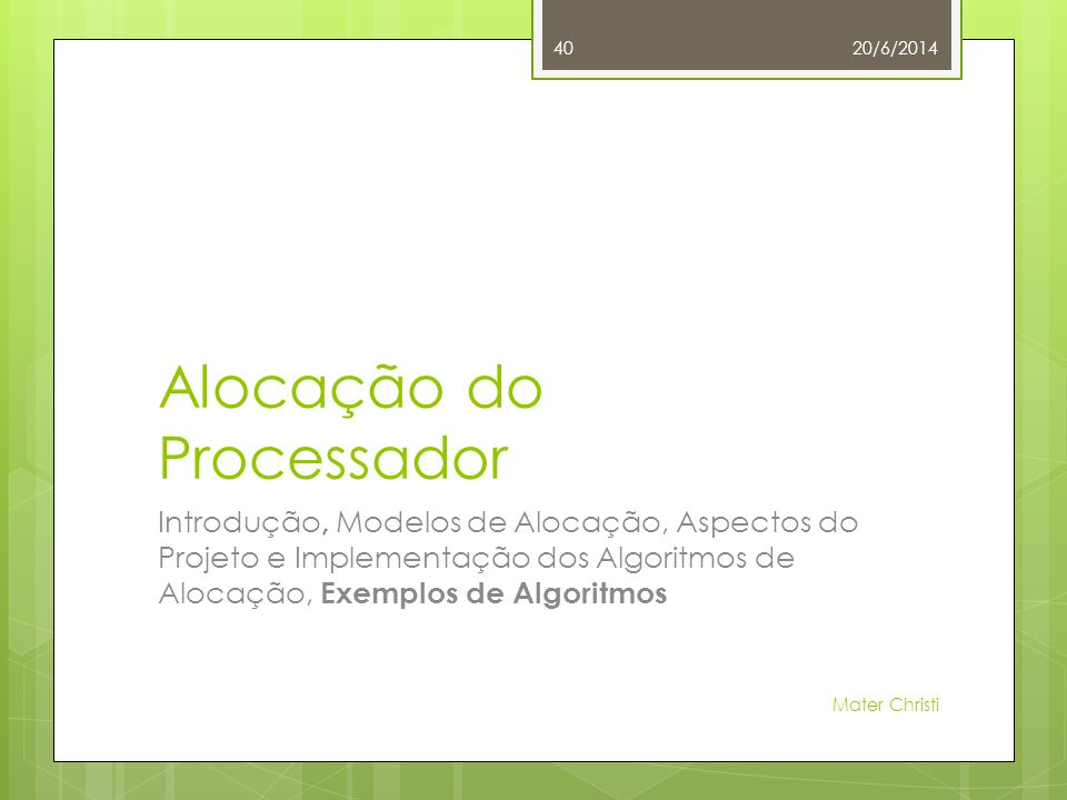 Alocação do Processador Introdução, Modelos de Alocação, Aspectos do Projeto e Implementação dos Algoritmos de Alocação, Exemplos de Algoritmos 20/6/2014 Mater Christi 40