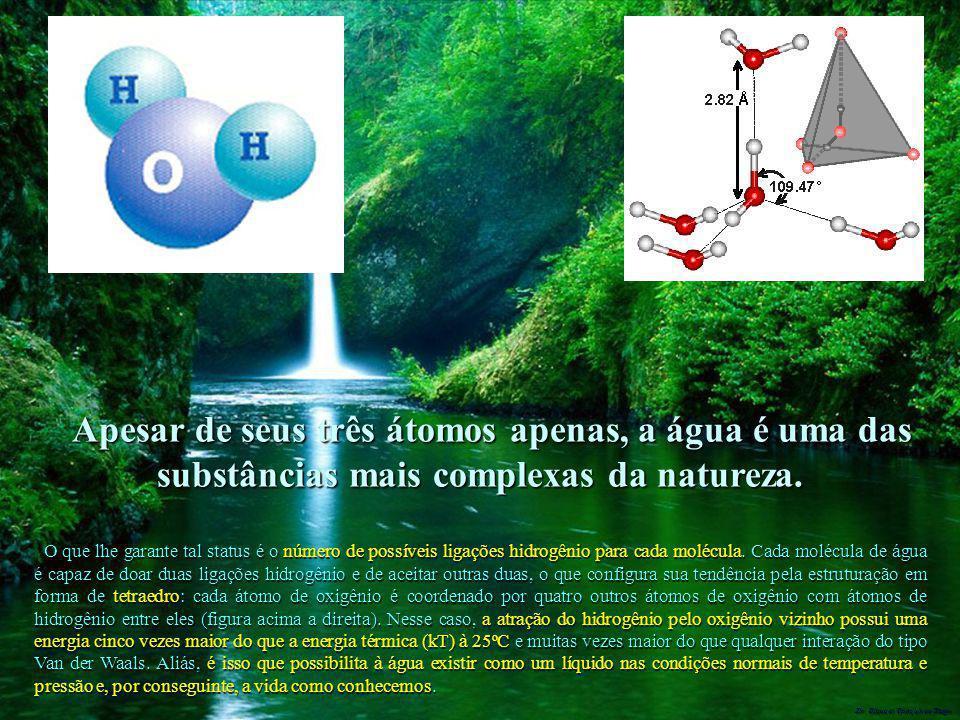 Dr. Glaucio Gonçalves Tiago Apesar de seus três átomos apenas, a água é uma das substâncias mais complexas da natureza. O que lhe garante tal status é