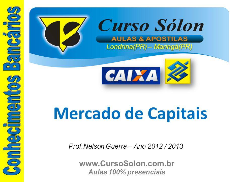 www.CursoSolon.com.br Aulas 100% presenciais Mercado de Capitais Londrina(PR) – Maringá(PR) Prof.Nelson Guerra – Ano 2012 / 2013