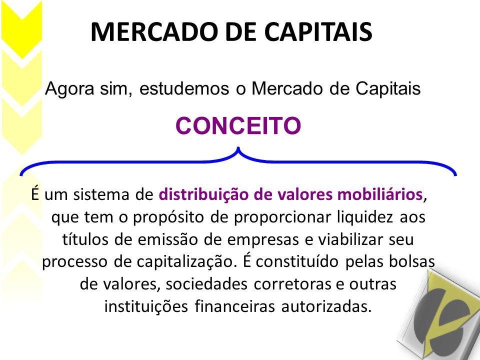 MERCADO DE CAPITAIS É um sistema de distribuição de valores mobiliários, que tem o propósito de proporcionar liquidez aos títulos de emissão de empres