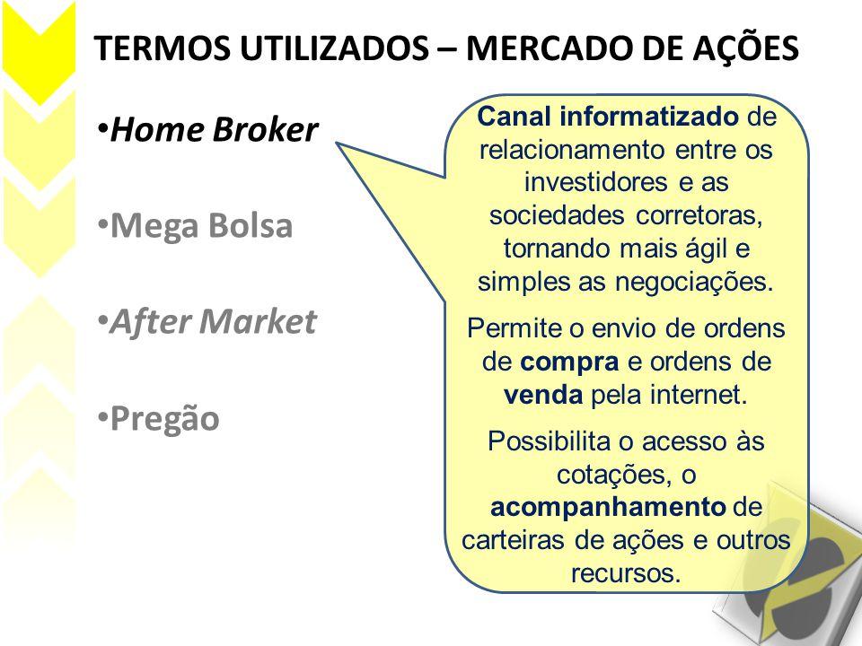 TERMOS UTILIZADOS – MERCADO DE AÇÕES • Home Broker • Mega Bolsa • After Market • Pregão Canal informatizado de relacionamento entre os investidores e