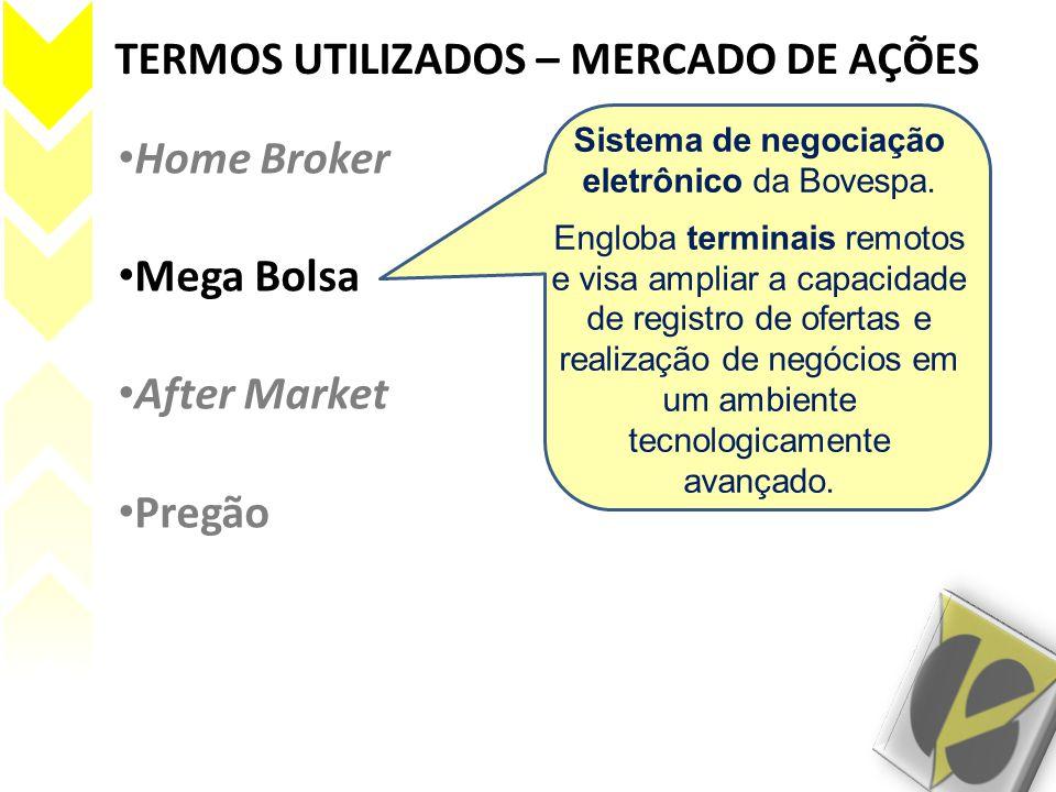TERMOS UTILIZADOS – MERCADO DE AÇÕES • Home Broker • Mega Bolsa • After Market • Pregão Sistema de negociação eletrônico da Bovespa. Engloba terminais