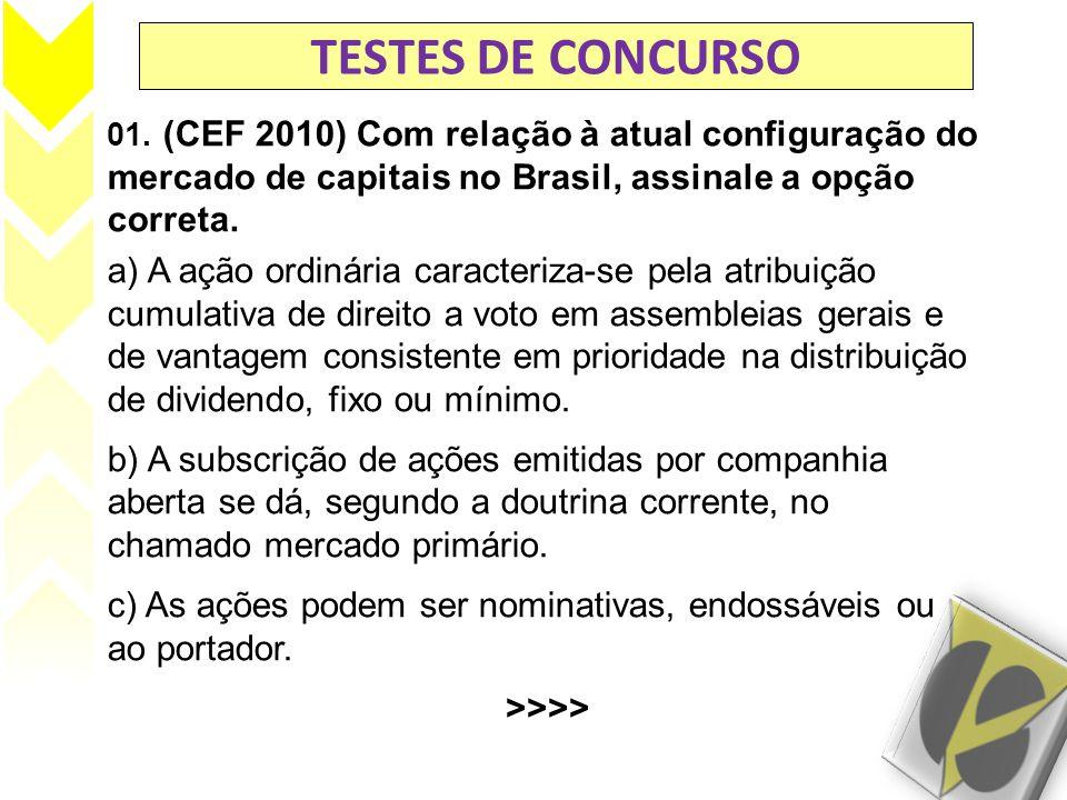 TESTES DE CONCURSO 01. (CEF 2010) Com relação à atual configuração do mercado de capitais no Brasil, assinale a opção correta. a) A ação ordinária car