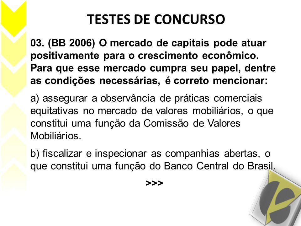 03. (BB 2006) O mercado de capitais pode atuar positivamente para o crescimento econômico. Para que esse mercado cumpra seu papel, dentre as condições