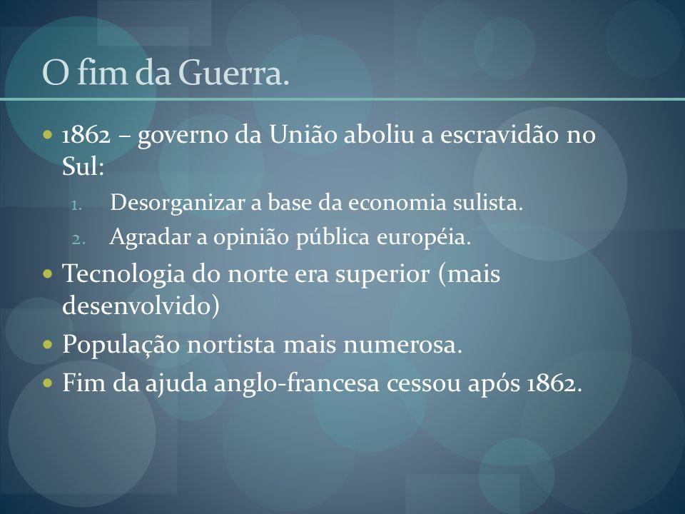 O fim da Guerra.  1862 – governo da União aboliu a escravidão no Sul: 1. Desorganizar a base da economia sulista. 2. Agradar a opinião pública europé