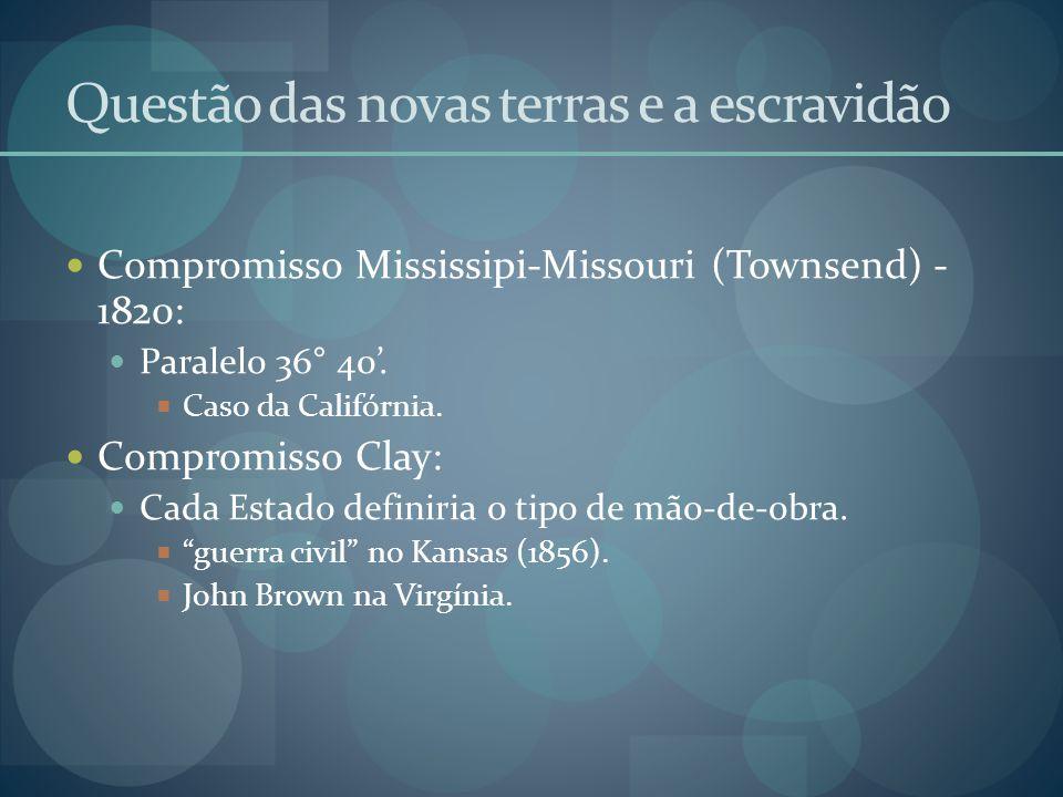 Questão das novas terras e a escravidão  Compromisso Mississipi-Missouri (Townsend) - 1820:  Paralelo 36° 40'.  Caso da Califórnia.  Compromisso C