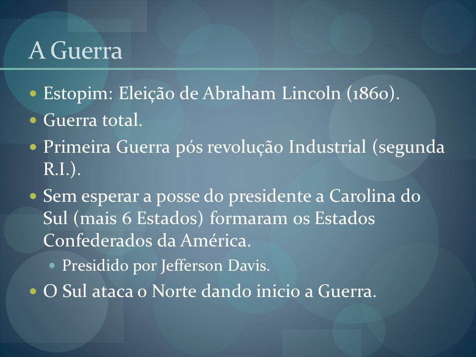 A Guerra  Estopim: Eleição de Abraham Lincoln (1860).  Guerra total.  Primeira Guerra pós revolução Industrial (segunda R.I.).  Sem esperar a poss