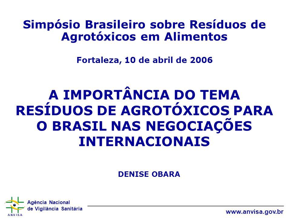 Agência Nacional de Vigilância Sanitária www.anvisa.gov.br A IMPORTÂNCIA DO TEMA RESÍDUOS DE AGROTÓXICOS PARA O BRASIL NAS NEGOCIAÇÕES INTERNACIONAIS DENISE OBARA Simpósio Brasileiro sobre Resíduos de Agrotóxicos em Alimentos Fortaleza, 10 de abril de 2006