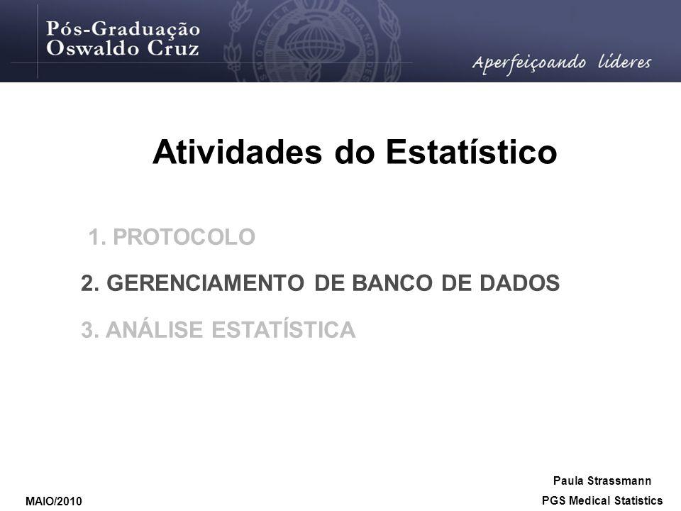 Atividades do Estatístico 1. PROTOCOLO 2. GERENCIAMENTO DE BANCO DE DADOS 3. ANÁLISE ESTATÍSTICA Paula Strassmann PGS Medical Statistics MAIO/2010