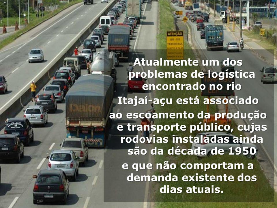 Atualmente um dos problemas de logística encontrado no rio Itajaí-açu está associado ao escoamento da produção e transporte público, cujas rodovias instaladas ainda são da década de 1950 e que não comportam a demanda existente dos dias atuais.