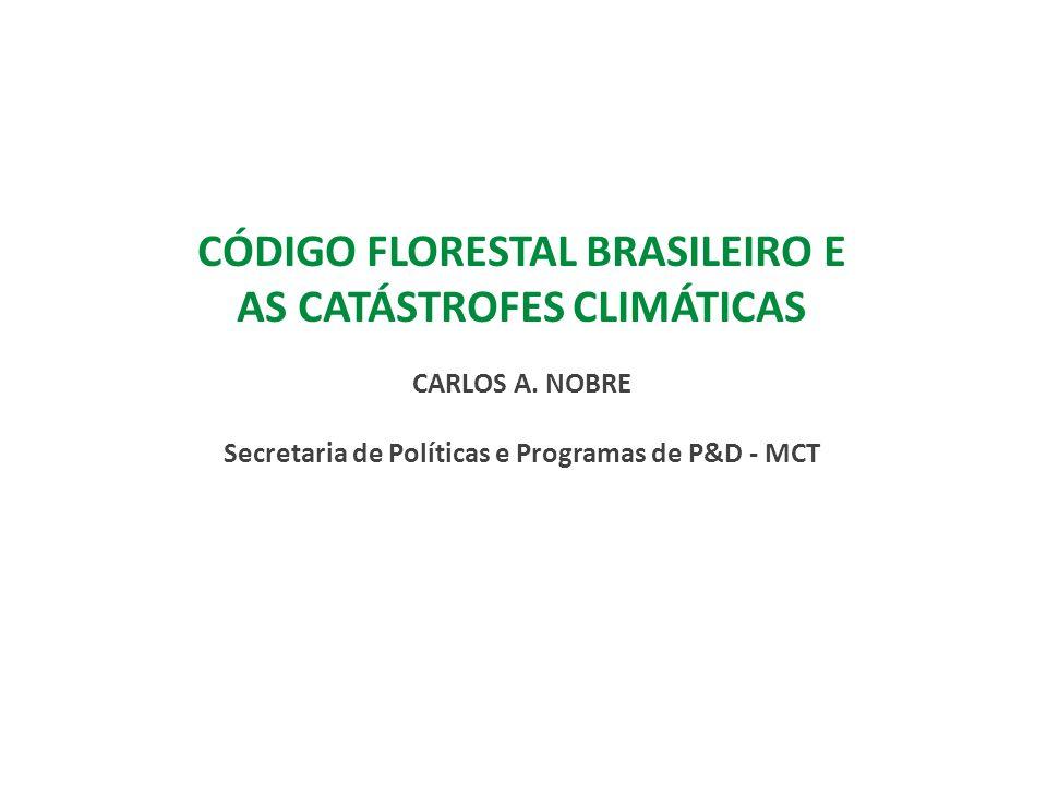 CÓDIGO FLORESTAL BRASILEIRO E AS CATÁSTROFES CLIMÁTICAS CARLOS A. NOBRE Secretaria de Políticas e Programas de P&D - MCT