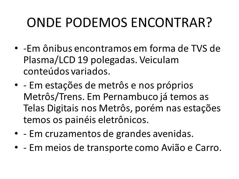 ONDE PODEMOS ENCONTRAR? • -Em ônibus encontramos em forma de TVS de Plasma/LCD 19 polegadas. Veiculam conteúdos variados. • - Em estações de metrôs e