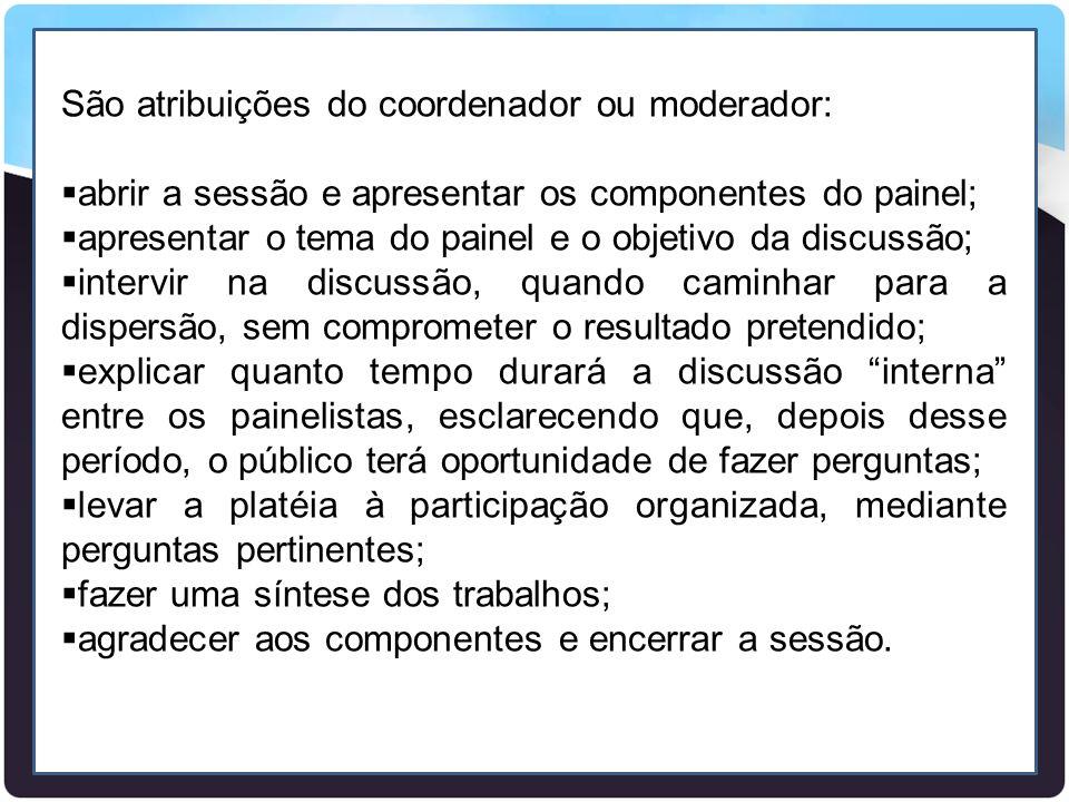 São atribuições do coordenador ou moderador:  abrir a sessão e apresentar os componentes do painel;  apresentar o tema do painel e o objetivo da dis