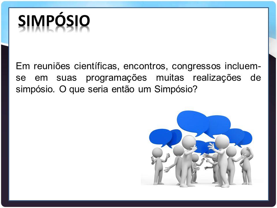 Em reuniões científicas, encontros, congressos incluem- se em suas programações muitas realizações de simpósio. O que seria então um Simpósio?