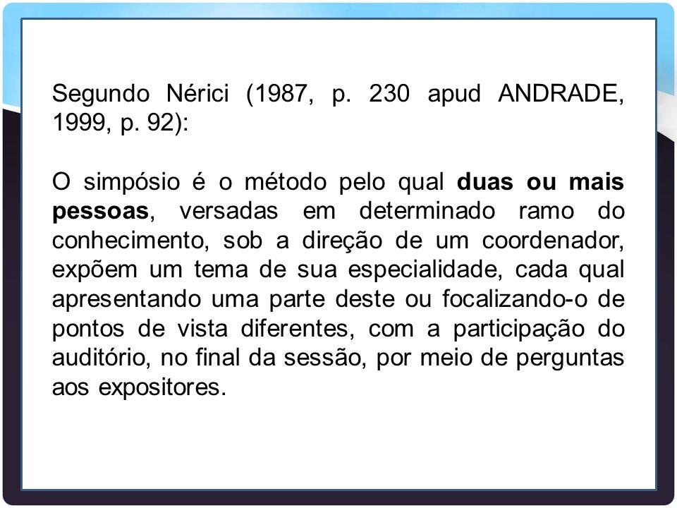 Segundo Nérici (1987, p. 230 apud ANDRADE, 1999, p. 92): O simpósio é o método pelo qual duas ou mais pessoas, versadas em determinado ramo do conheci
