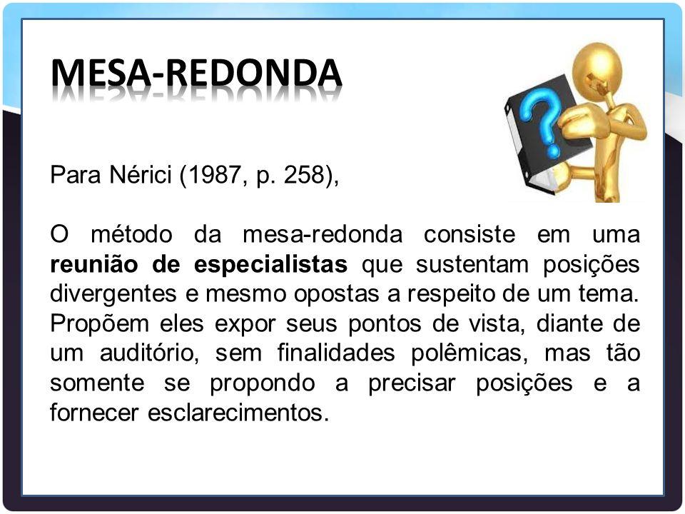 Para Nérici (1987, p. 258), O método da mesa-redonda consiste em uma reunião de especialistas que sustentam posições divergentes e mesmo opostas a res