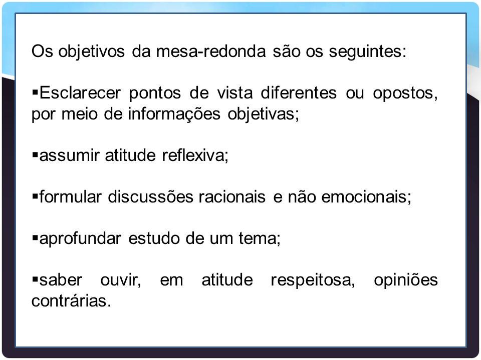 Os objetivos da mesa-redonda são os seguintes:  Esclarecer pontos de vista diferentes ou opostos, por meio de informações objetivas;  assumir atitud
