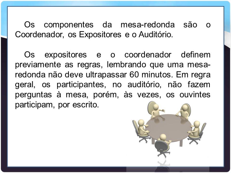 Os componentes da mesa-redonda são o Coordenador, os Expositores e o Auditório. Os expositores e o coordenador definem previamente as regras, lembrand