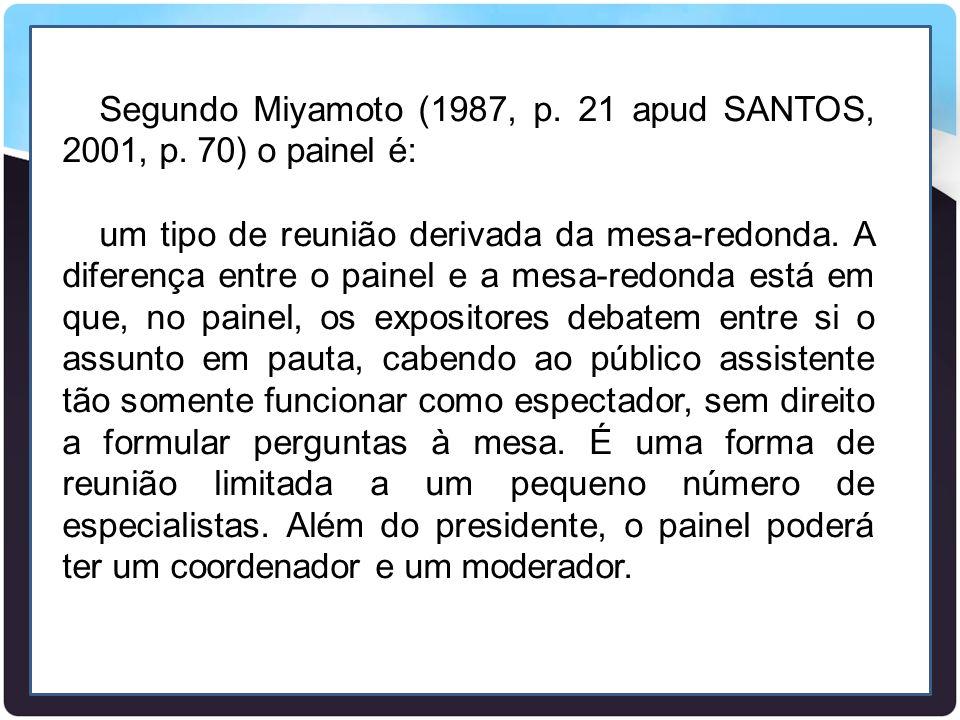 Segundo Miyamoto (1987, p. 21 apud SANTOS, 2001, p. 70) o painel é: um tipo de reunião derivada da mesa-redonda. A diferença entre o painel e a mesa-r