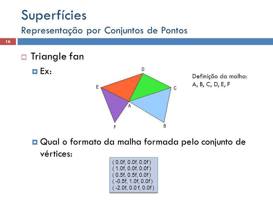 Representação por Conjuntos de Pontos 16 Superfícies  Triangle fan  Ex:  Qual o formato da malha formada pelo conjunto de vértices: ( 0.0f, 0.0f, 0.0f ) ( 1.0f, 0.0f, 0.0f ) ( 0.5f, 0.5f, 0.0f ) ( -0.5f, 1.0f, 0.0f ) ( -2.0f, 0.0 f, 0.0f ) ( 0.0f, 0.0f, 0.0f ) ( 1.0f, 0.0f, 0.0f ) ( 0.5f, 0.5f, 0.0f ) ( -0.5f, 1.0f, 0.0f ) ( -2.0f, 0.0 f, 0.0f ) Definição da malha: A, B, C, D, E, F