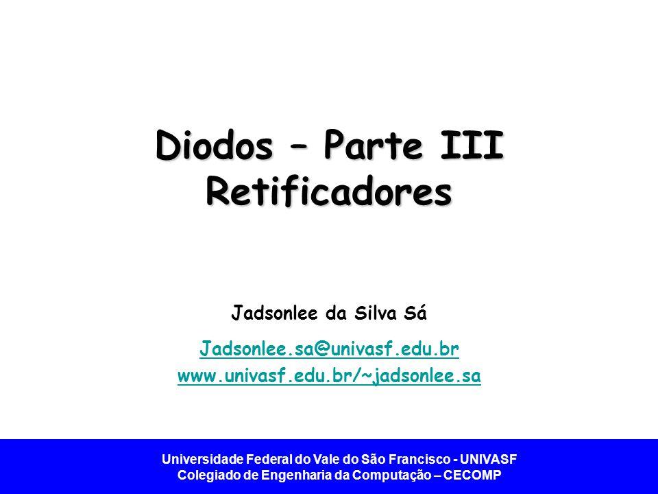 Universidade Federal do Vale do São Francisco - UNIVASF Colegiado de Engenharia da Computação – CECOMP Diodos – Parte III Retificadores Jadsonlee da S