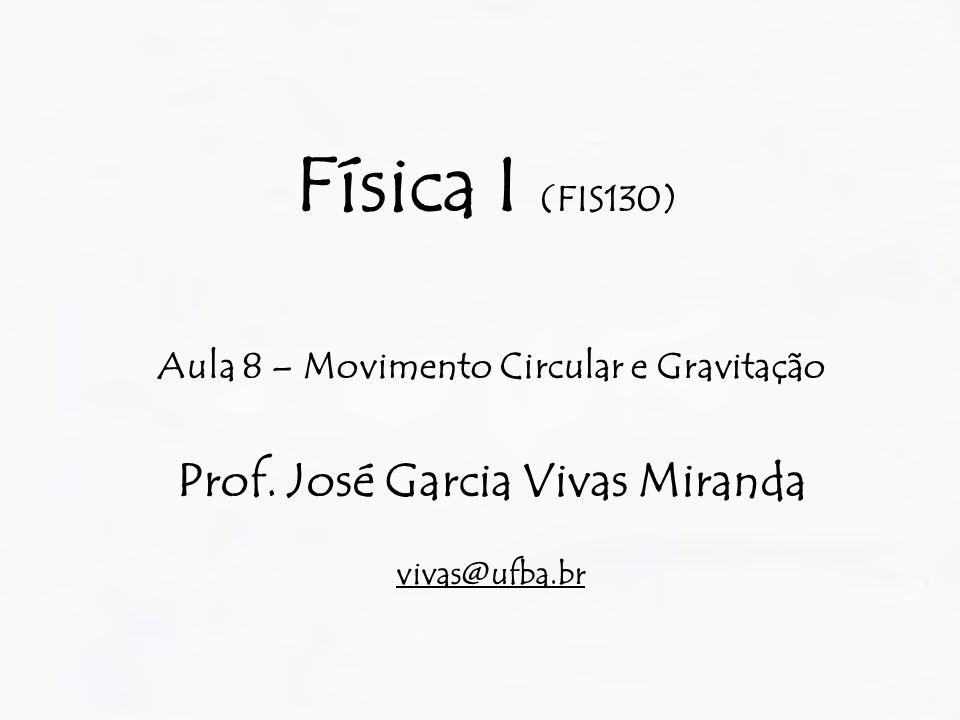 Física I (FIS130) Aula 8 – Movimento Circular e Gravitação Prof. José Garcia Vivas Miranda vivas@ufba.br