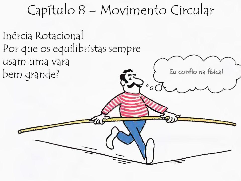 Inércia Rotacional Por que os equilibristas sempre usam uma vara bem grande? Capítulo 8 – Movimento Circular