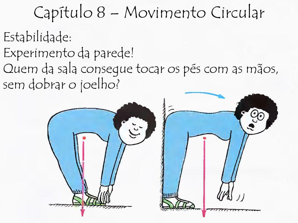 Estabilidade: Experimento da parede! Quem da sala consegue tocar os pés com as mãos, sem dobrar o joelho? Capítulo 8 – Movimento Circular
