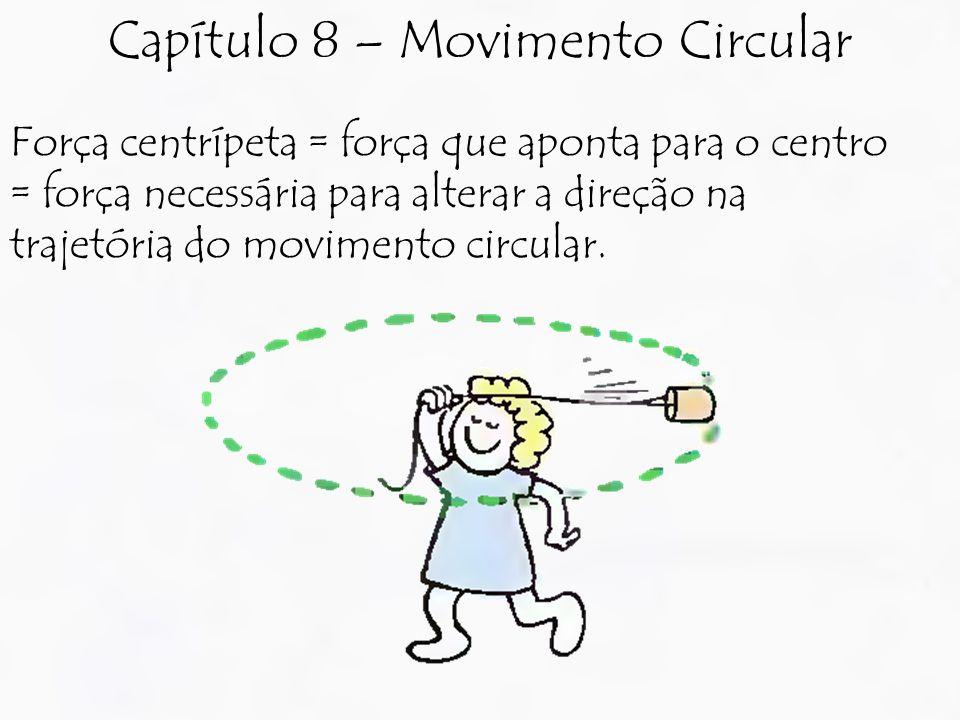 Força centrípeta = força que aponta para o centro = força necessária para alterar a direção na trajetória do movimento circular. Capítulo 8 – Moviment