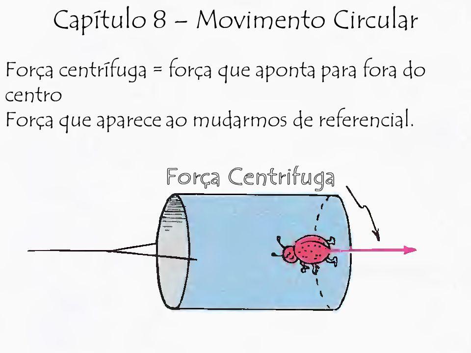 Força centrífuga = força que aponta para fora do centro Força que aparece ao mudarmos de referencial. Capítulo 8 – Movimento Circular