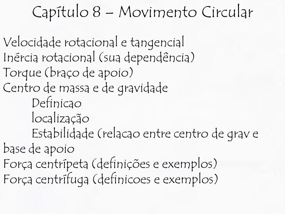 Velocidade rotacional e tangencial Inércia rotacional (sua dependência) Torque (braço de apoio) Centro de massa e de gravidade Definicao localização Estabilidade (relacao entre centro de grav e base de apoio Força centrípeta (definições e exemplos) Força centrífuga (definicoes e exemplos) Capítulo 8 – Movimento Circular
