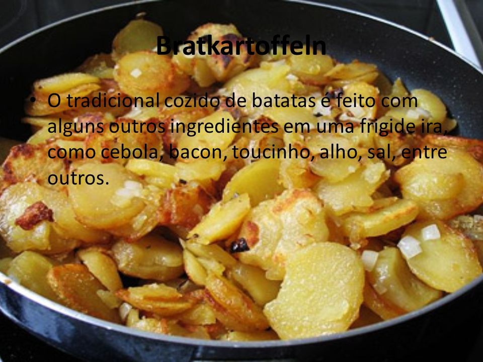 Bratkartoffeln • O tradicional cozido de batatas é feito com alguns outros ingredientes em uma frigide ira, como cebola, bacon, toucinho, alho, sal, e