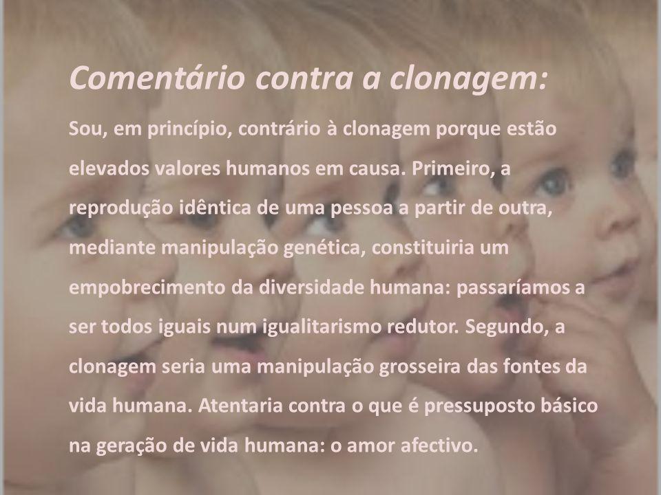 Comentário contra a clonagem: Sou, em princípio, contrário à clonagem porque estão elevados valores humanos em causa. Primeiro, a reprodução idêntica