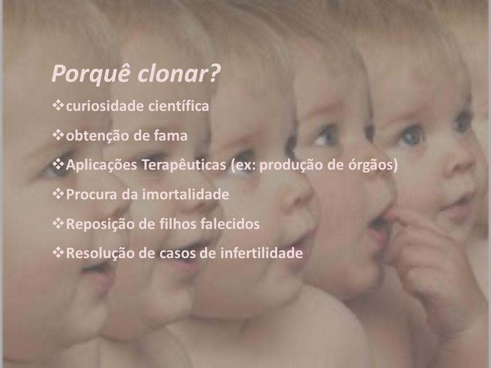 Porquê clonar?  curiosidade científica  obtenção de fama  Aplicações Terapêuticas (ex: produção de órgãos)  Procura da imortalidade  Reposição de