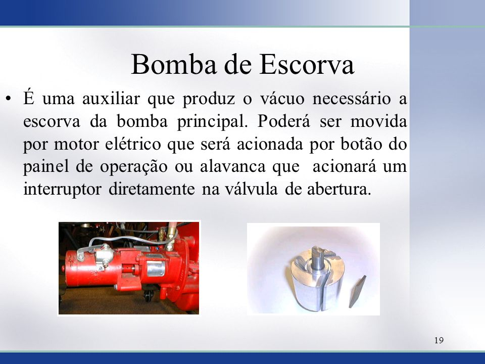 Bomba de Escorva •É uma auxiliar que produz o vácuo necessário a escorva da bomba principal. Poderá ser movida por motor elétrico que será acionada po