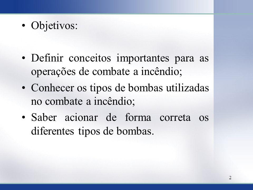 •Objetivos: •Definir conceitos importantes para as operações de combate a incêndio; •Conhecer os tipos de bombas utilizadas no combate a incêndio; •Sa